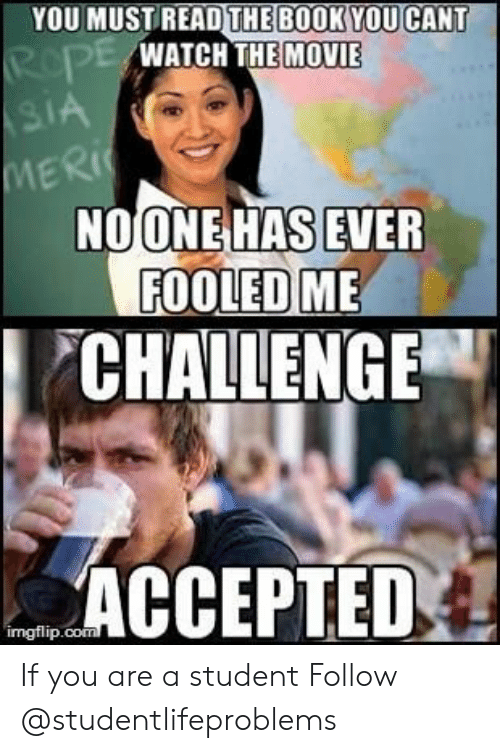 Tumblr, Book, and Http: YOU MUSTREAD THE BOOK YOU CANT  WATCH THE MOVIE  MERİ(  NOONEHAS EVER  FOOLED ME  CHALLENGE  ACCEPTED  imgtlip.con If you are a student Follow @studentlifeproblems