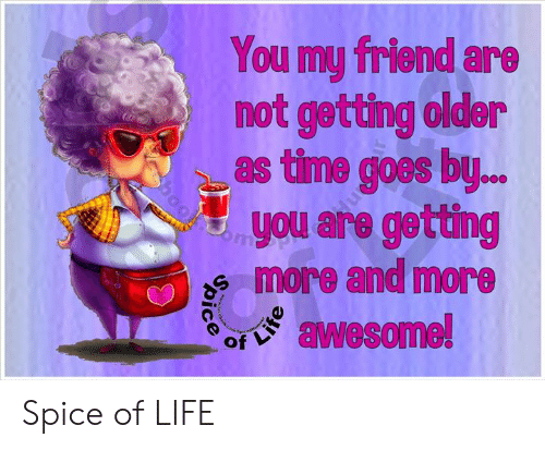 Life, Memes, and Time: You my friend are  not getting older  as time goes by  uyou are getting  more and more  awesome! Spice of LIFE