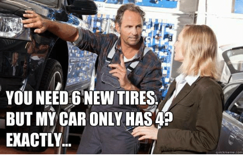 You Need 6 New Tires But My Car Only Has 4 Exactly Quickmeme Com