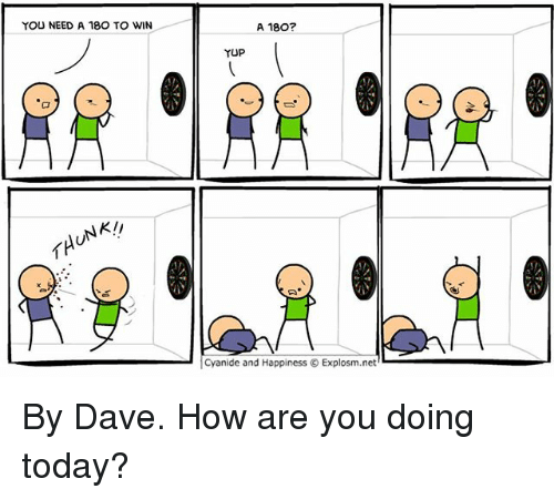 Memes, Cyanide and Happiness, and Today: YOU NEED A 180 TO WIN  A 180?  YUP  NK!  | Cyanide and Happiness © Explosm.net' By Dave. How are you doing today?