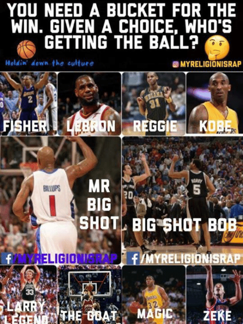 Kobe, Big, and Culture: YOU NEED A BUCKET FOR THE  WIN. GIVEN A CHOICE, WHO'S  GETTING THE BALL?  Holdin' down the culture  @MYRELIGIONISRAP  NREGGIE KOBE  BIG  SHOT BIG SHOT BOB  TREL  AP