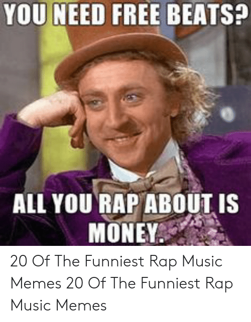 Memes, Money, and Music: YOU NEED FREE BEATS?  ALL YOU RAP ABOUT IS  MONEY. 20 Of The Funniest Rap Music Memes  20 Of The Funniest Rap Music Memes