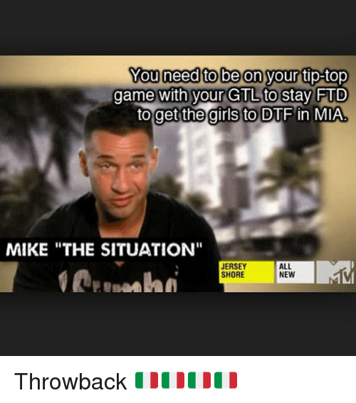 """Dtf, Memes, and 🤖: You need to be on your tip-top  game with your GTL to Stay  FTD  to get the girls to DTF in MIA  MIKE THE SITUATION""""  JERSEY  ALL  SHORE  NEW Throwback 🇮🇹🇮🇹🇮🇹🇮🇹"""