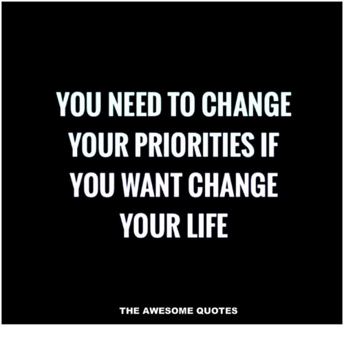 If You Want Me In Your Life Quotes: YOU NEED TO CHANGE YOUR PRIORITIES IF YOU WANT CHANGE YOUR