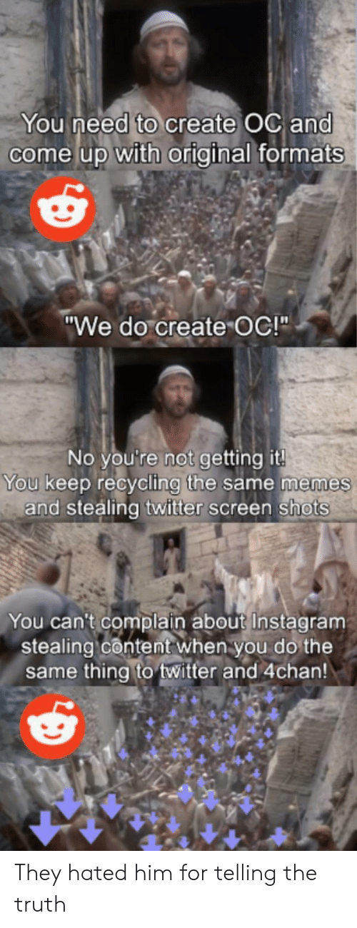 """4chan, Instagram, and Memes: You need to create OC and  come up with original formats  """"We do create OC!""""  No you're not getting it!  You keep recycling the same memes  and stealing twitter screen shots  You can't complain about Instagram  stealing content when you do the  same thing to twitter and 4chan! They hated him for telling the truth"""