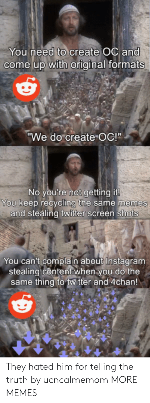 """4chan, Dank, and Instagram: You need to create OC and  come up with original formats  """"We do create OC!""""  No you're not getting it!  You keep recycling the same memes  and stealing twitter screen shots  You can't complain about Instagram  stealing content when you do the  same thing to twitter and 4chan! They hated him for telling the truth by ucncalmemom MORE MEMES"""