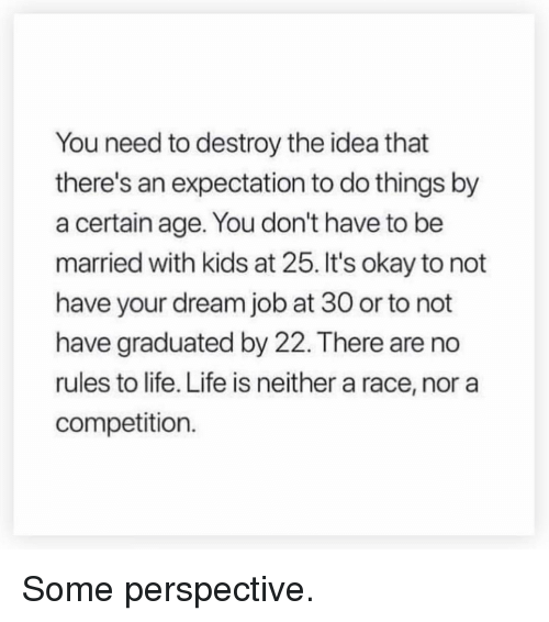 Gym, Life, and Kids: You need to destroy the idea that  there's an expectation to do things by  a certain age. You don't have to be  married with kids at 25. It's okay to not  have your dream job at 30 or to not  have graduated by 22. There are no  rules to life. Life is neither a race, nor a  competition. Some perspective.