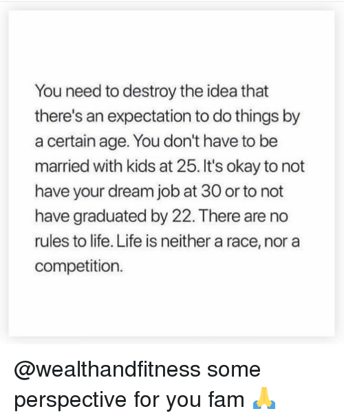 Fam, Gym, and Life: You need to destroy the idea that  there's an expectation to do things by  a certain age. You don't have to be  married with kids at 25. It's okay to not  have your dream job at 30 or to not  have graduated by 22. There are no  rules to life. Life is neither a race, nor a  competition. @wealthandfitness some perspective for you fam 🙏