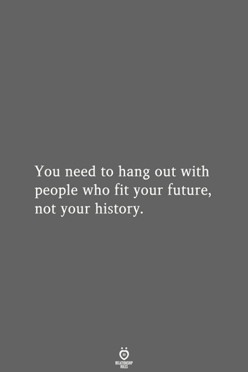 Future, History, and Who: You need to hang out with  people who fit your future,  not your history.  RELATIONSHIP  LES