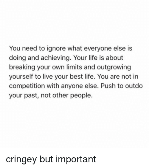 Life, Best, and Live: You need to ignore what everyone else is  doing and achieving. Your life is about  breaking your own limits and outgrowing  yourself to live your best life. You are not in  competition with anyone else. Push to outdo  your past, not other people. cringey but important
