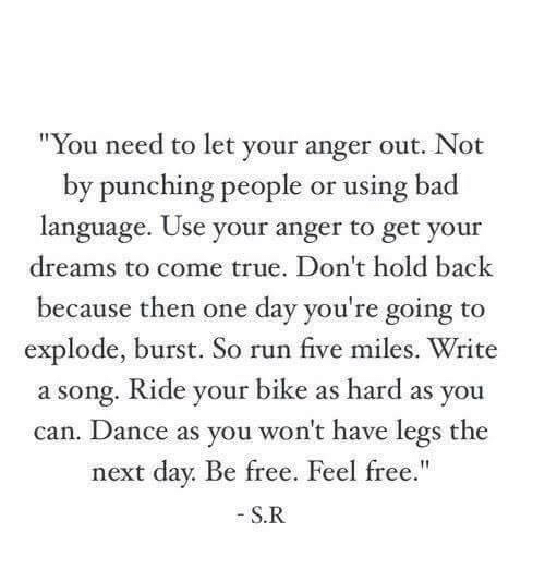 """Bad, Run, and True: """"You need to let your anger out. Not  by punching people or using bad  language. Use your anger to get your  dreams to come true. Don't hold back  because then one day you're going to  explode, burst. So run five miles. Write  a song. Ride your bike as hard as you  can. Dance as you won't have legs the  next day. Be free  S.R  . Feel free."""""""