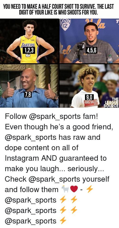 Dope, Fam, and Instagram: YOU NEED TO MAKE A HALF COURT SHOT TO SURVIVE. THE LAST  DIGIT OF YOUR LIKE IS WHO SHOOTS FOR YOU  12  1,2,3  4,5,6  7,8  9,0  THE  BIG BALEHLEAGUE  SOURCE Follow @spark_sports fam! Even though he's a good friend, @spark_sports has raw and dope content on all of Instagram AND guaranteed to make you laugh... seriously... Check @spark_sports yourself and follow them 🐐❤️ - ⚡️ @spark_sports ⚡️ ⚡️ @spark_sports ⚡️ ⚡️ @spark_sports ⚡️