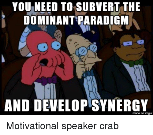 You Need To Subvert The Dominant Paradigm And Develop Synergy Made