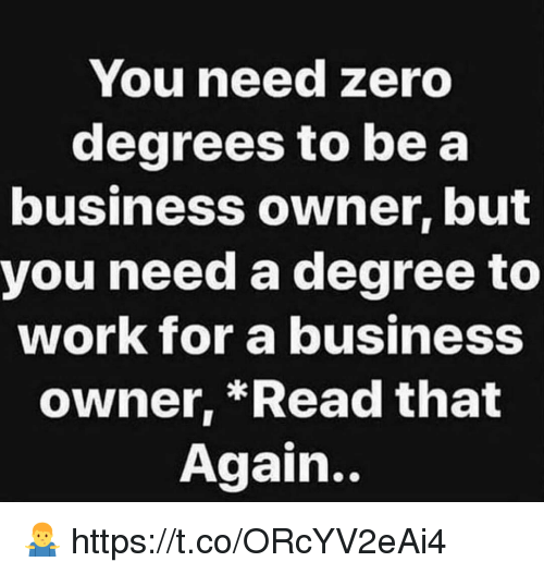 You Need Zero Degrees To Be A Business Owner But You Need A Degree
