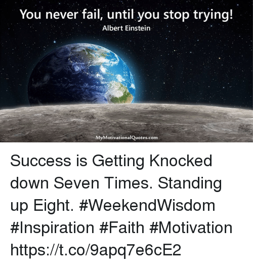Albert Einstein, Fail, and Memes: You never fail, until you stop trying!  Albert Einstein  MyMotivationalQuotes.com Success is Getting Knocked down Seven Times. Standing up Eight.  #WeekendWisdom #Inspiration #Faith #Motivation https://t.co/9apq7e6cE2