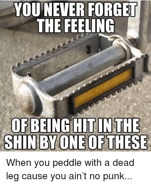 Memes, Never, and 🤖: YOU NEVER FORGET  THE FEELING When you peddle with a dead leg cause you ain't no punk...