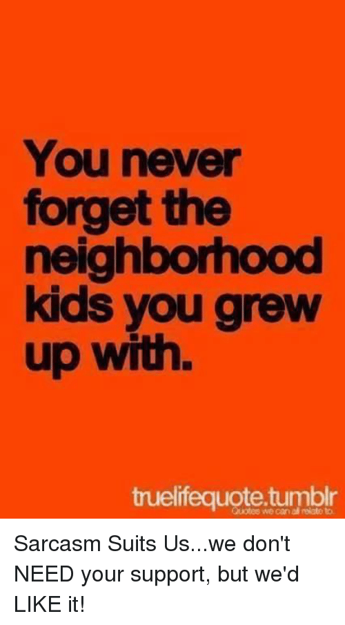 You Never Forget The Neighborhood Kids You Grew Up With Quotes We