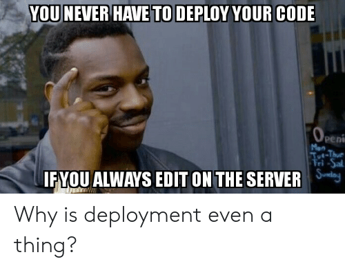 Never, Code, and Server: YOU NEVER HAVETO DEPLOY YOUR CODE  Peni  Mon  FYOU ALWAYS EDIT ON THE SERVER lej Why is deployment even a thing?