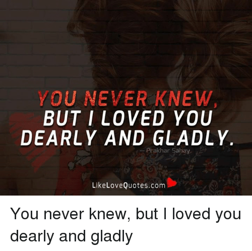 Love, Memes, and I Love You: YOU NEVER KNEW  BUT I LOVED YOU  DEARLY AND GLADLY  Prak har Sahay  Like Love Quotes.com You never knew, but I loved you dearly and gladly