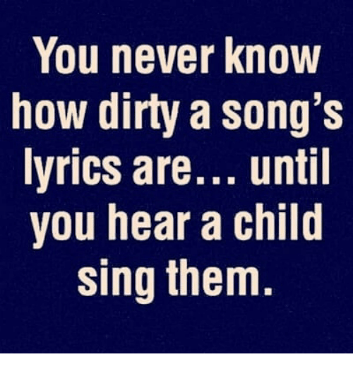 Memes, Dirty, and Lyrics: You never know  how dirty a song's  lyrics are... until  you hear a child  sing them
