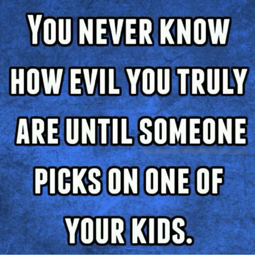 Dank, Kids, and Evil: YOU NEVER KNOW  HOW EVIL YOU TRULY  ARE UNTIL SOMEONE  YOUR KIDS