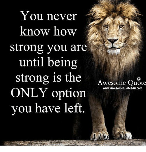 You Never Know How Strong You Are Until Being Strong Is The Awesome