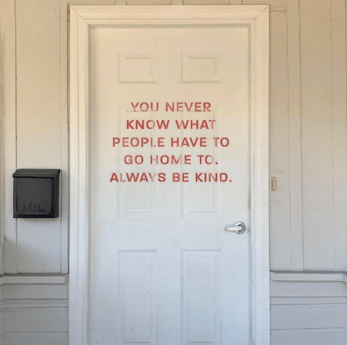 Home, Never, and You: YOU NEVER  KNOW WHAT  PEOPLE HAVE TO  GO HOME TO.  ALWAYS BE KIND.  MI