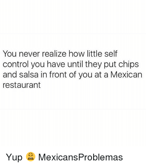 Memes, Control, and Restaurant: You never realize how little self  control you have until they put chips  and salsa in front of you at a Mexican  restaurant Yup 😩 MexicansProblemas