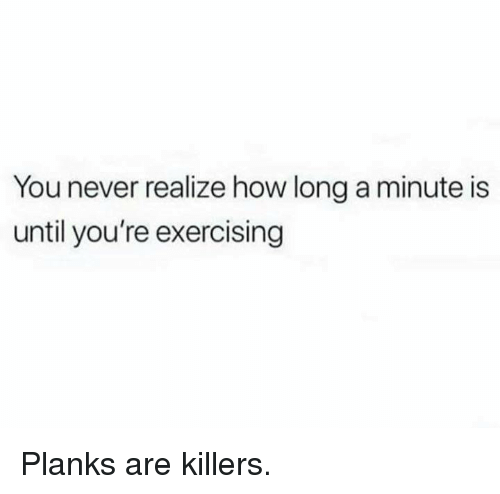 Dank, Never, and 🤖: You never realize how long a minute is  until you're exercising Planks are killers.