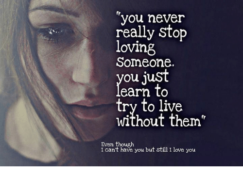 You Never Really Stop Loving Someone Ou Just To Try To Live Without