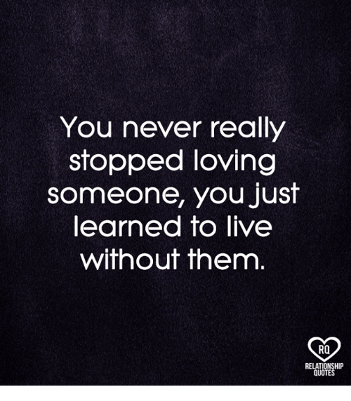 You Never Really Stopped Loving Someone You Just Learned To Live