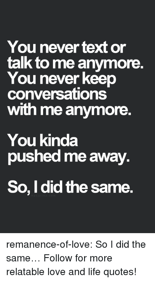 Life, Love, and Target: You never text or  talk to me anymore.  You never keep  conversations  with me anymore  You kinda  pushed me away.  So, I did the same. remanence-of-love:  So I did the same…  Follow for more relatable love and life quotes!