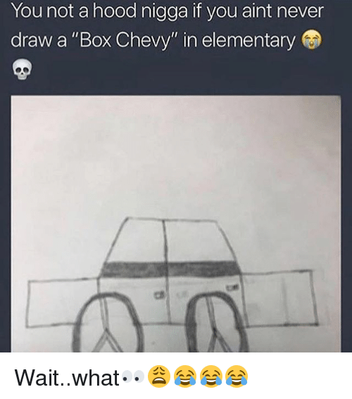 Memes Chevy And Elementary You Not A Hood If Aint Never