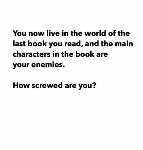Memes, Book, and Live: You now live in the world of the  last book you read, and the main  characters in the book are  your enemies.  How screwed are you?