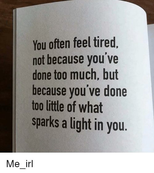 Too Much, Irl, and Me IRL: You often feel tired  not because you've  done too much, but  because you ve done  too little of what  sparks a light in you.