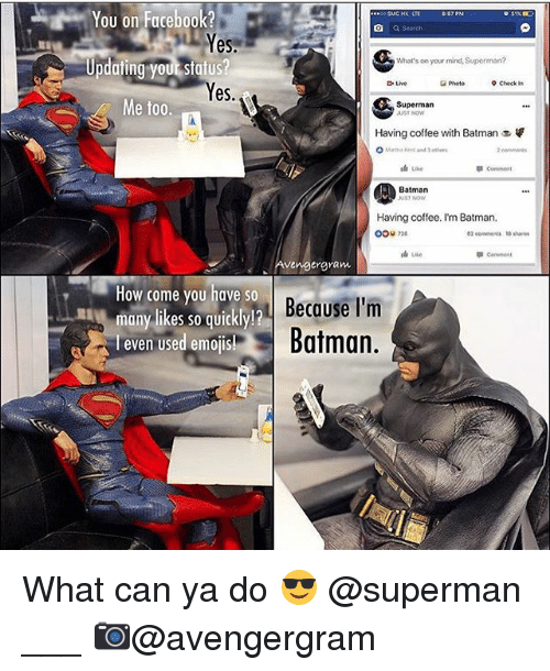 Batman, Facebook, and Memes: You on Facebook?  a Search  Yes  Updating your status?  es  What's on your mind, Superman?  Live  Photo  9 Check in  Me too.  Superman  Having coffee with Batman  Batman  UST NOW  Having coffee. I'm Batman,  0ou 2  02 eemens 5 shares  Conent  vengergram  How come you have so  many likes so qUiCKly!  l even Used emoJIS!  Becase I'm  Batman.  many likes so quickly!? What can ya do 😎 @superman ___ 📷@avengergram