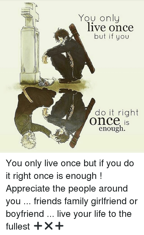 Family, Friends, and Life: You onlu  live once  but if you  do it right  Once is  enough  IS You only live once but if you do it right once is enough ! Appreciate the people around you ... friends family girlfriend or boyfriend ... live your life to the fullest ➕✖️➕