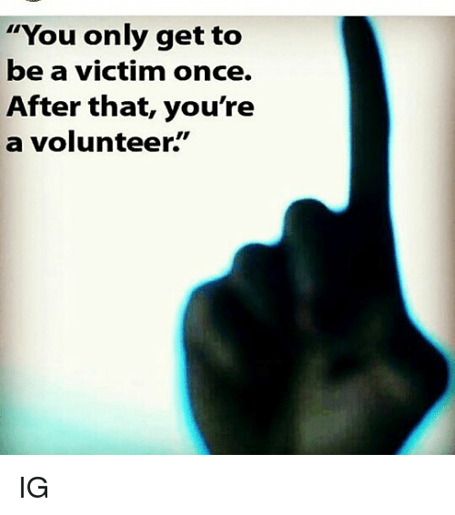 You Only Get to Be a Victim Once After That You're a Volunteer IG