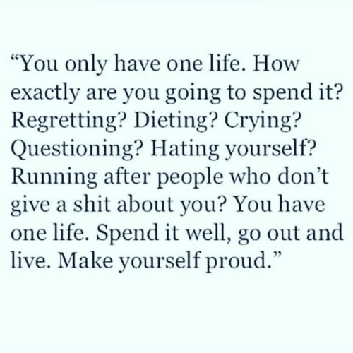 """Crying, Dieting, and Life: You only have one life. How  exactly are you going to spend it?  Regretting? Dieting? Crying?  Questioning? Hating yourself?  Running after people who don't  give a shit about you? You have  one life. Spend it well, go out and  live. Make yourself proud.""""  CS"""