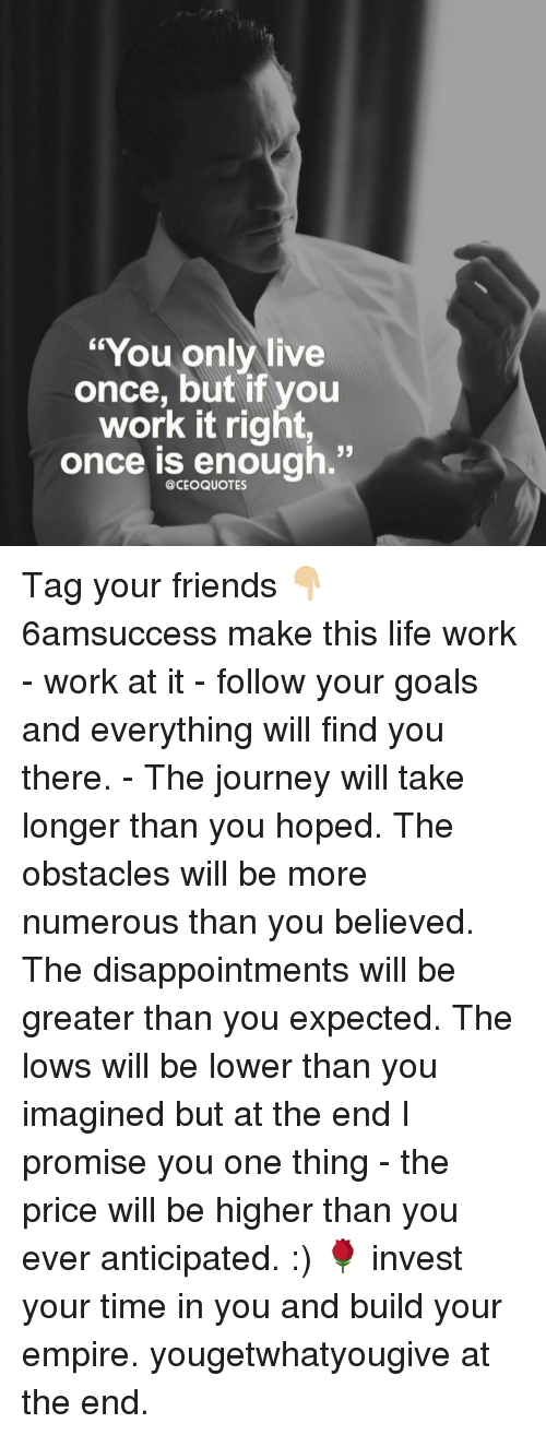 "Memes, 🤖, and Invest: ""You only live  once, but if you  work it right,  once is enough  @CEO QUOTES Tag your friends 👇🏼 6amsuccess make this life work - work at it - follow your goals and everything will find you there. - The journey will take longer than you hoped. The obstacles will be more numerous than you believed. The disappointments will be greater than you expected. The lows will be lower than you imagined but at the end I promise you one thing - the price will be higher than you ever anticipated. :) 🌹 invest your time in you and build your empire. yougetwhatyougive at the end."