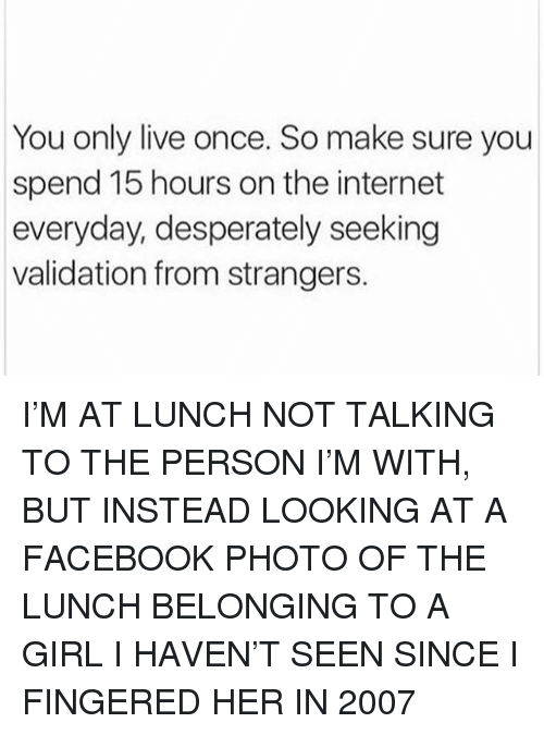 Facebook, Internet, and Memes: You only live once. So make sure you  spend 15 hours on the internet  everyday, desperately seeking  validation from strangers. I'M AT LUNCH NOT TALKING TO THE PERSON I'M WITH, BUT INSTEAD LOOKING AT A FACEBOOK PHOTO OF THE LUNCH BELONGING TO A GIRL I HAVEN'T SEEN SINCE I FINGERED HER IN 2007