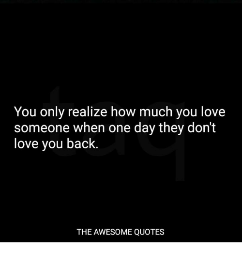 You Only Realize How Much You Love Someone When One Day They Dont