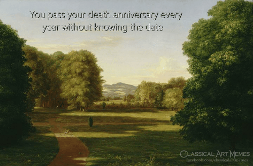 Memes, Date, and Death: You pass your death anniversary every  year without knowing the date  LASSICAL ART MEMES  faceboblecom/classicalartimemes