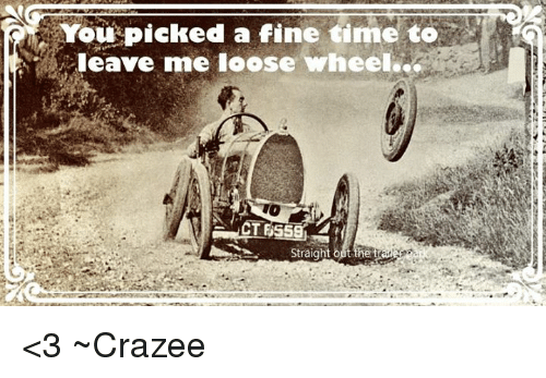You Picked a Fine Time to Leave Me Loose Wheel T the T <3 ~Crazee ...