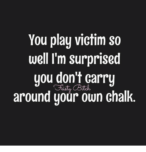 Memes, 🤖, and Play: You play victim so well I'm surprised you don't carry  around your own chalk