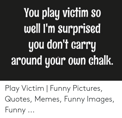 You Play Victim So Well I\'m Surprised You Don\'t Carry Around ...