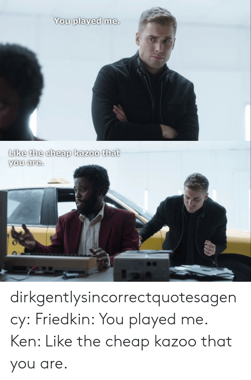 Ken, Target, and Tumblr: You played me.   Like the cheap kazoo that  you are. dirkgentlysincorrectquotesagency: Friedkin: You played me. Ken: Like the cheap kazoo that you are.