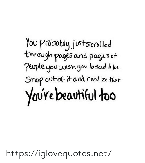 Beautiful, Pages, and Net: You Probably justscrelled  through pages and pages of  People you wish you lockad like.  Snap outof itand realize that  YoUre beautiful too https://iglovequotes.net/