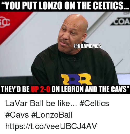 "Be Like, Cavs, and Celtics: ""YOU PUT LONZO ON THE CELTICS.  OMA  @NBAMEMES  THEY DBE  UP 2-0  ON LEBRON AND THE CAVS"" LaVar Ball be like... #Celtics #Cavs #LonzoBall https://t.co/veeUBCJ4AV"