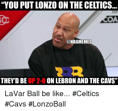 "Be Like, Cavs, and Nba: ""YOU PUT LONZO ON THE CELTICS  SOA  @NBAMEMES  THEY'D BE UP 2-0 ON LEBRON AND THE CAVS"" LaVar Ball be like... #Celtics #Cavs #LonzoBall"